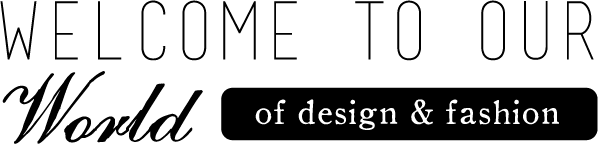 Welcome to OUR WORLD of Design & Fashion